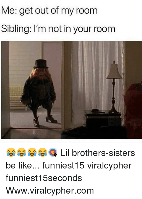 Out Of My Room: Me: get out of my room  Sibling: I'm not in your room 😂😂😂😂🎯 Lil brothers-sisters be like... funniest15 viralcypher funniest15seconds Www.viralcypher.com