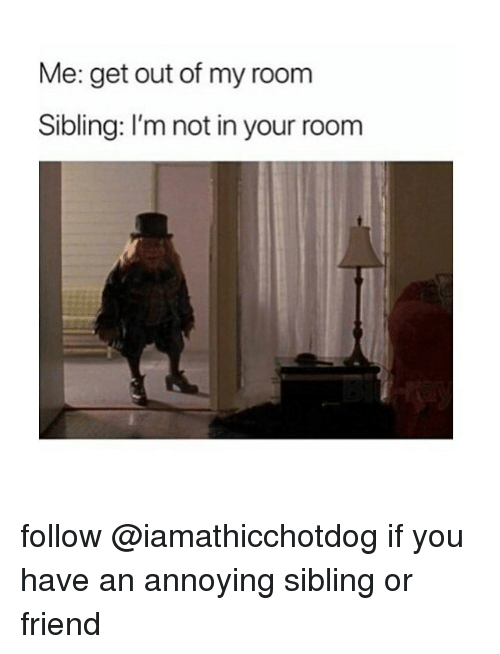 Out Of My Room: Me: get out of my room  Sibling: I'm not in your room follow @iamathicchotdog if you have an annoying sibling or friend