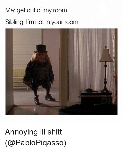 Out Of My Room: Me: get out of my room.  Sibling: I'm not in your room. Annoying lil shitt (@PabloPiqasso)