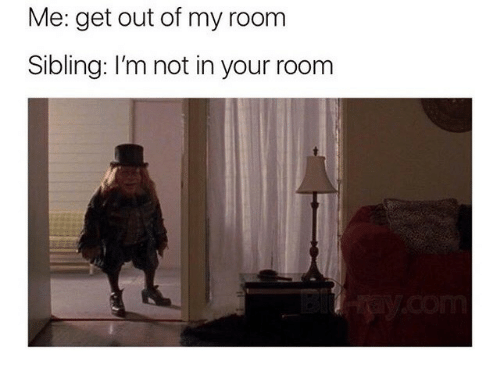 Out Of My Room: Me: get out of my room  Sibling: I'm not in your room