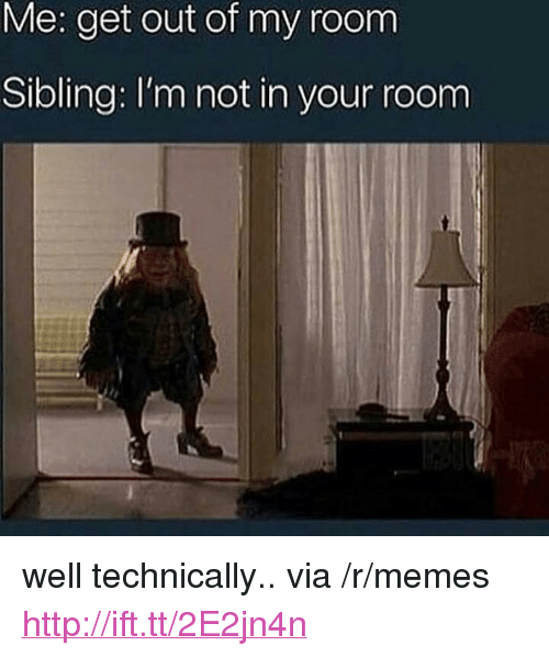 """Out Of My Room: Me: get out of my room  Sibling: I'm not in your room <p>well technically.. via /r/memes <a href=""""http://ift.tt/2E2jn4n"""">http://ift.tt/2E2jn4n</a></p>"""