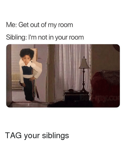 Out Of My Room: Me: Get out of my room  Sibling: I'm not in your room TAG your siblings