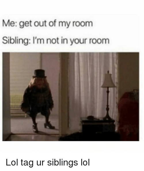 Out Of My Room: Me: get out of my room  Sibling: I'm not in your room Lol tag ur siblings lol