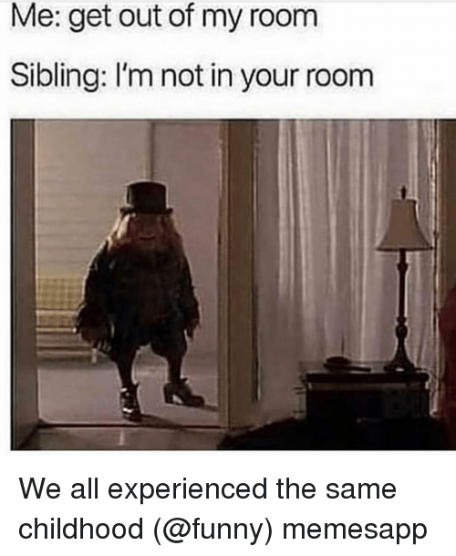 Out Of My Room: Me: get out of my room  Sibling: I'm not in your room We all experienced the same childhood (@funny) memesapp
