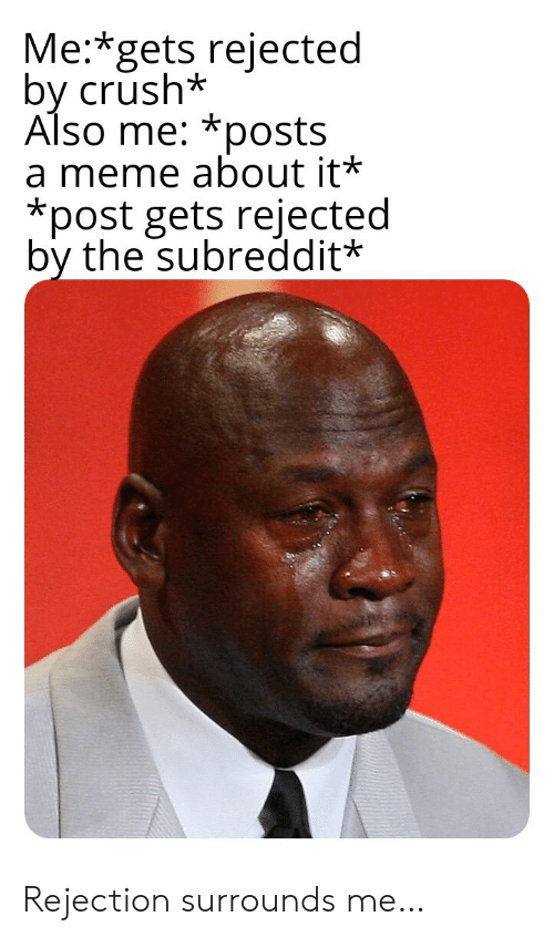 rejected: Me:*gets rejected  by crush*  Also me: *posts  a meme about it*  *post gets rejected  by the subreddit* Rejection surrounds me…