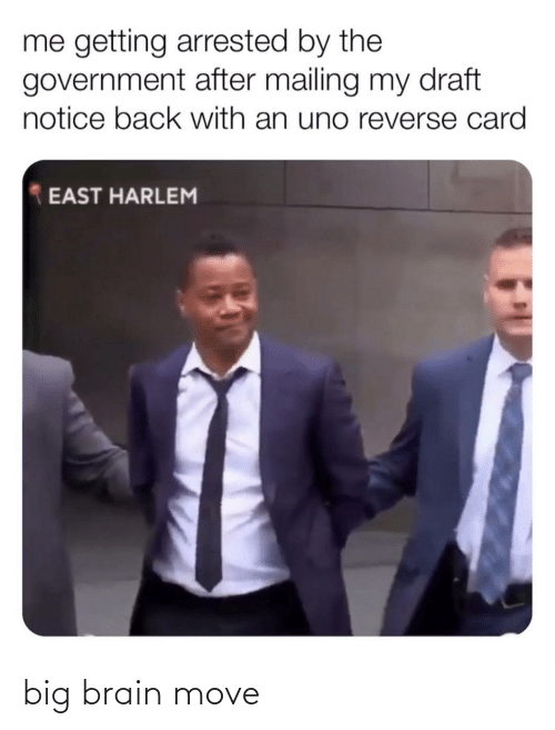 draft: me getting arrested by the  government after mailing my draft  notice back with an uno reverse card  EAST HARLEM big brain move