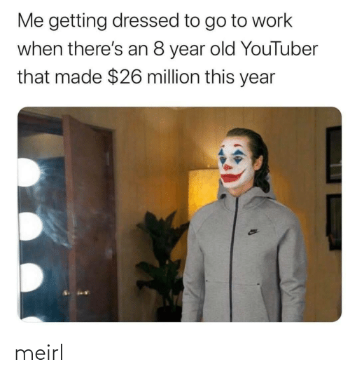 That Made: Me getting dressed to go to work  when there's an 8 year old YouTuber  that made $26 million this year meirl