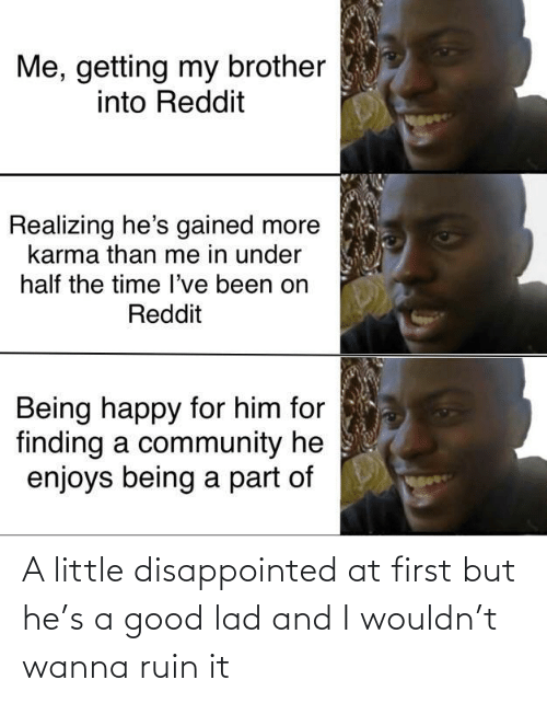 lad: Me, getting my brother  into Reddit  Realizing he's gained more  karma than me in under  half the time l've been on  Reddit  Being happy for him for  finding a community he  enjoys being a part of A little disappointed at first but he's a good lad and I wouldn't wanna ruin it