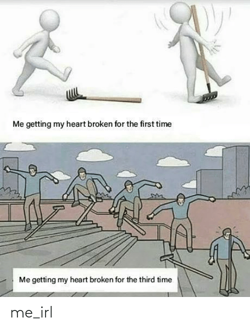 broken: Me getting my heart broken for the first time  Me getting my heart broken for the third time me_irl