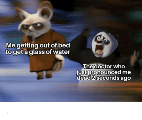 glass: Me getting out of bed  to get a glass of water  The doctor who  just pronounced me  dead 2 seconds ago .