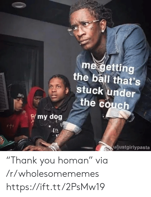 "stuck: me getting  the ball that's  stuck under  the couch  Rmy dog  u/justgirlypasta ""Thank you homan"" via /r/wholesomememes https://ift.tt/2PsMw19"