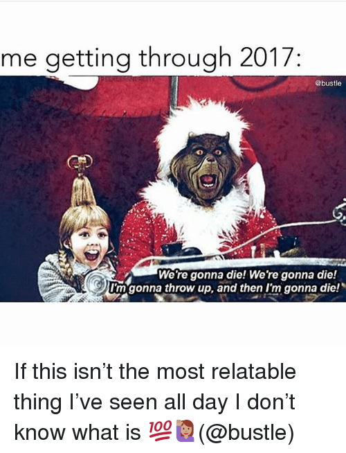 """Memes, What Is, and Relatable: me getting through 2017  @bustle  We're gonna die! We're gonna die!  I'm""""gonna throw up, and then I'm gonna die! If this isn't the most relatable thing I've seen all day I don't know what is 💯🙋🏽(@bustle)"""