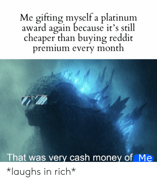 premium: Me gifting myself a platinum  award again because it's still  cheaper than buying reddit  premium every month  That was very cash money of Me *laughs in rich*
