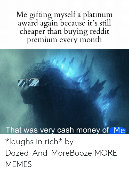 premium: Me gifting myself a platinum  award again because it's still  cheaper than buying reddit  premium every month  That was very cash money of Me *laughs in rich* by Dazed_And_MoreBooze MORE MEMES