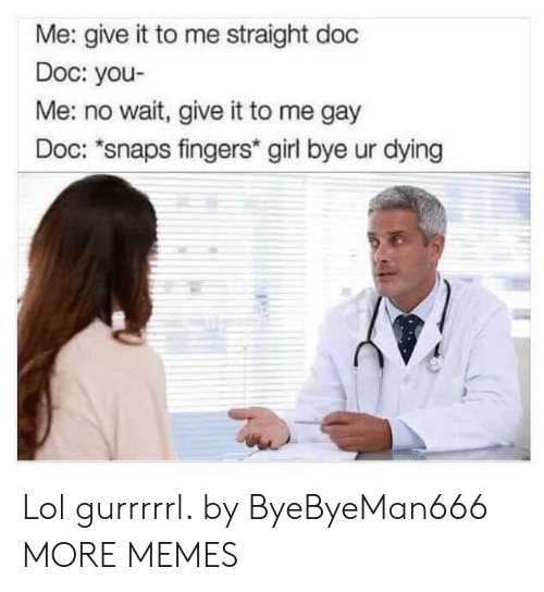 Dank, Lol, and Memes: Me: give it to me straight doc  Doc: you-  Me: no wait, give it to me gay  Doc: *snaps fingers* girl bye ur dying Lol gurrrrrl. by ByeByeMan666 MORE MEMES