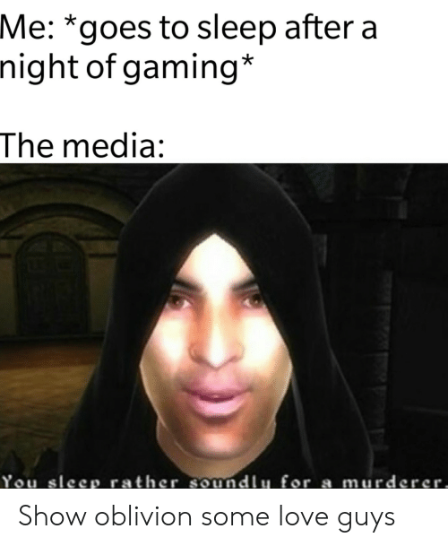 Murderer: Me: *goes to sleep after a  night of gaming*  The media:  You sleep rather soundlu for a murderer, Show oblivion some love guys
