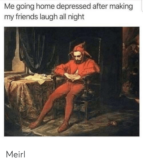 going home: Me going home depressed after making  my friends laugh all night Meirl