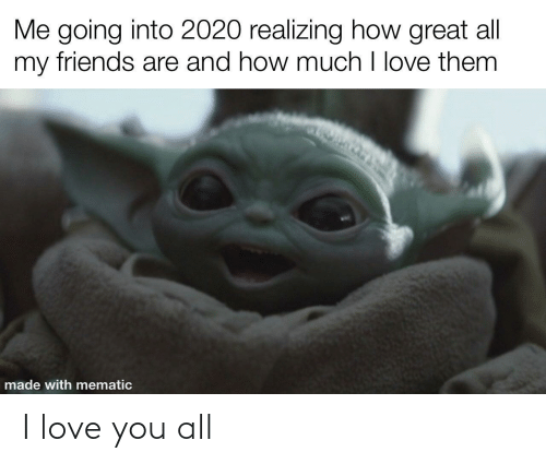 I Love You: Me going into 2020 realizing how great all  my friends are and how much I love them  made with mematic I love you all