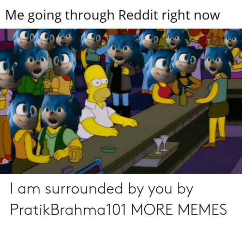 Going Through: Me going through Reddit right now I am surrounded by you by PratikBrahma101 MORE MEMES