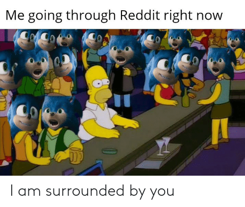 Going Through: Me going through Reddit right now I am surrounded by you