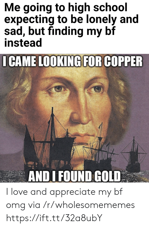 Appreciate: Me going to high school  expecting to be lonely and  sad, but finding my bf  instead  I CAME LOOKING FOR COPPER  ANDI FOUND GOLD I love and appreciate my bf omg via /r/wholesomememes https://ift.tt/32a8ubY