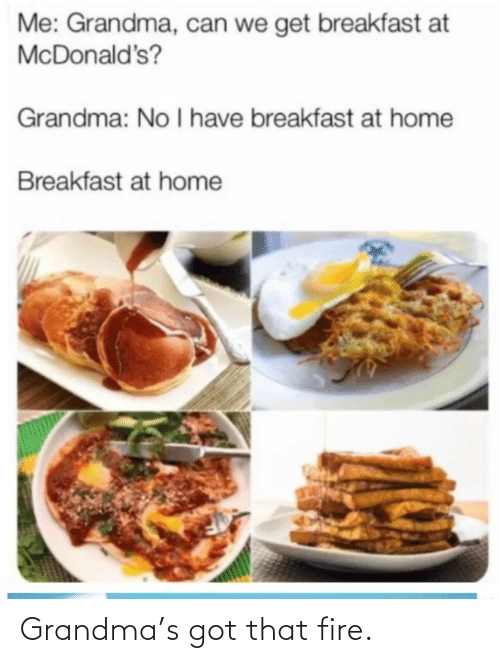 Fire, Grandma, and McDonalds: Me: Grandma, can we get breakfast at  McDonald's?  Grandma: No I have breakfast at home  Breakfast at home Grandma's got that fire.