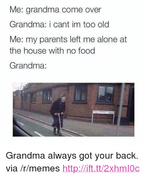 """got your back: Me: grandma come over  Grandma: i cant im too old  Me: my parents left me alone at  the house with no food  Grandma: <p>Grandma always got your back. via /r/memes <a href=""""http://ift.tt/2xhmI0c"""">http://ift.tt/2xhmI0c</a></p>"""