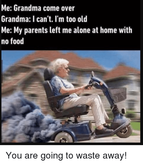 Being Alone, Come Over, and Food: Me: Grandma come over  Grandma: I can't. I'm too old  Me: My parents left me alone at home with  no food You are going to waste away!