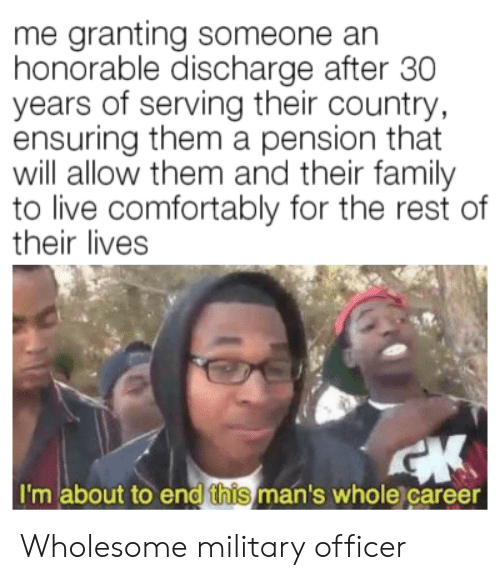 honorable: me granting someone an  honorable discharge after 30  years of serving their country  ensuring them a pension that  will allow them and their family  to live comfortably for the rest of  their lives  I'm about to end this man's whole career Wholesome military officer
