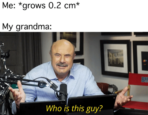 Grandma, Who, and This: Me: *grows 0.2 cm*  My grandma:  BU  Who is this guy?