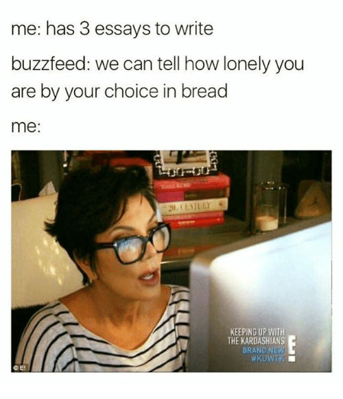 Buzzfees: me: has 3 essays to write  buzzfeed: we can tell how lonely you  are by your choice in bread  me  KEEPING UP WITH  THE KARDASHIANS  BRAND NEW  O E!