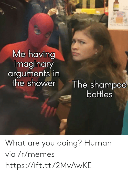 Arguments: Me having  imaginary  arguments in  the shower  The shampoo  bottles What are you doing? Human via /r/memes https://ift.tt/2MvAwKE