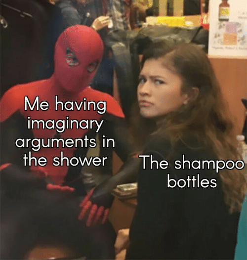 Arguments: Me having  imaginary  arguments in  the shower  The shampoo  bottles