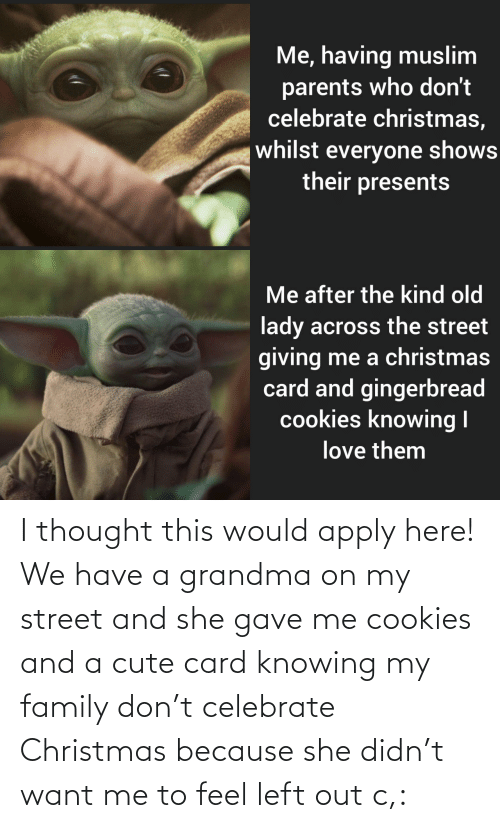 i thought: Me, having muslim  parents who don't  celebrate christmas,  whilst everyone shows  their presents  Me after the kind old  lady across the street  giving me a christmas  card and gingerbread  cookies knowing I  love them I thought this would apply here! We have a grandma on my street and she gave me cookies and a cute card knowing my family don't celebrate Christmas because she didn't want me to feel left out c,: