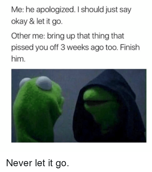 Other Me: Me: he apologized. I should just say  okay & let it go.  Other me: bring up that thing that  pissed you off 3 weeks ago too. Finish  him. Never let it go.