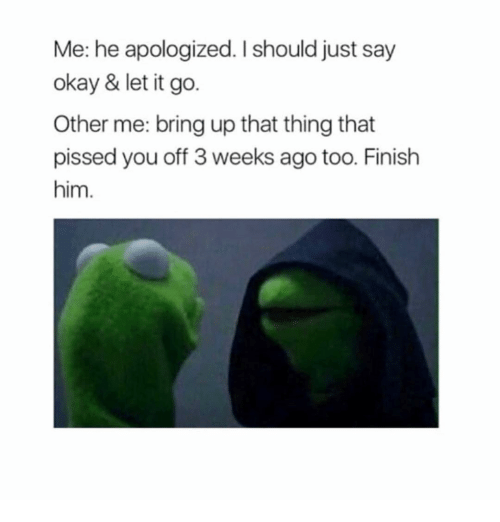 Other Me: Me: he apologized. I should just say  okay & let it go.  Other me: bring up that thing that  pissed you off 3 weeks ago too. Finish  him