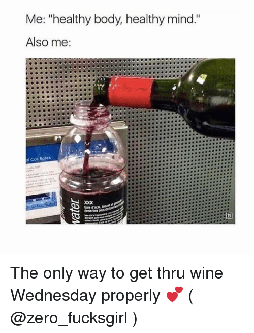 """Wine Wednesday: Me: """"healthy body, healthy mind.""""  Also me  l Coll Rotes The only way to get thru wine Wednesday properly 💕 ( @zero_fucksgirl )"""