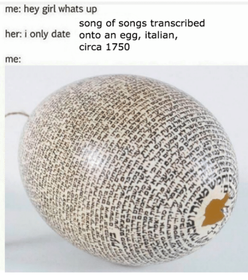 Date, Girl, and Songs: me: hey girl whats up  song of songs transcribed  her: i only date onto an egg, italian,  circa 1750  me