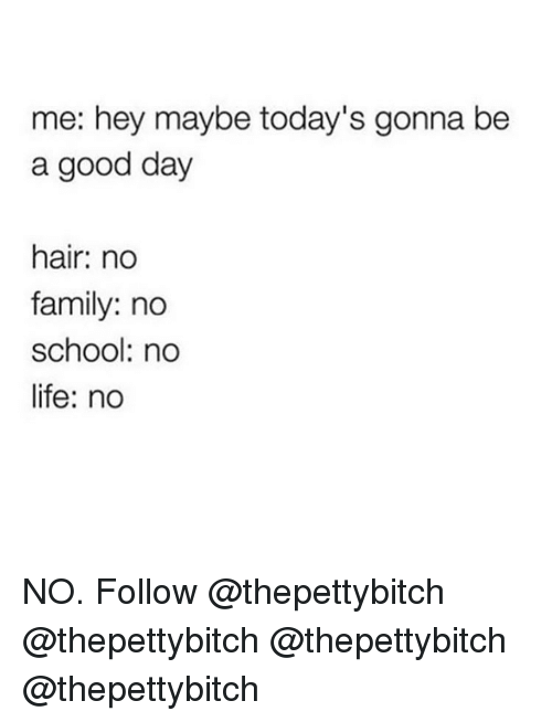 no school: me: hey maybe today's gonna be  a good day  hair: no  family: no  school: no  life: no NO. Follow @thepettybitch @thepettybitch @thepettybitch @thepettybitch