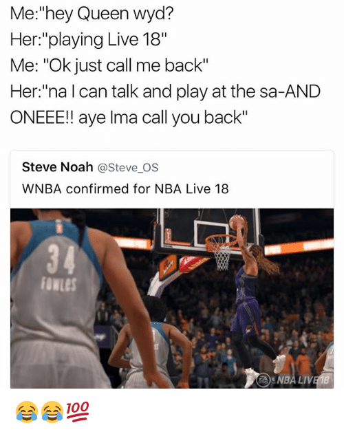 """Funny, Nba, and Wyd: Me:""""hey Queen wyd?  Her:""""playing Live 18""""  Me: """"Ok just call me back""""  Her:""""na l can talk and play at the sa-AND  ONEEE!! aye Ima call you back""""  Steve Noah @Steve_OS  WNBA confirmed for NBA Live 18  34  NBA LIV 😂😂💯"""
