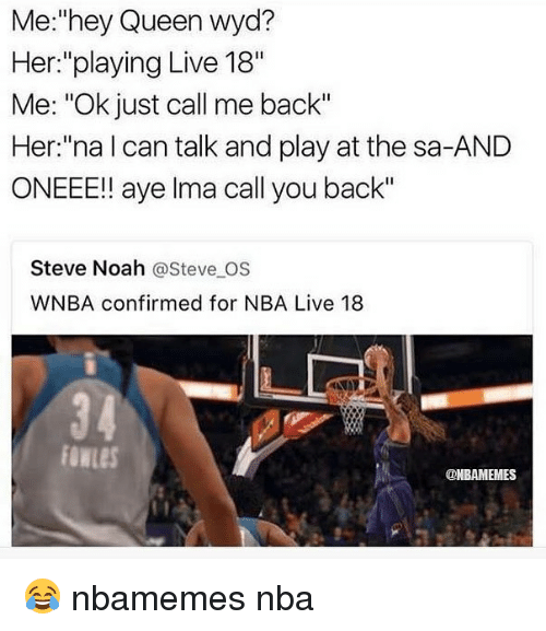 """Ayee: Me:""""hey Queen wyd?  Her:""""playing Live 18""""  Me: """"Ok just call me back""""  Her:""""na l can talk and play at the sa-AND  ONEEE!! aye lma call you back""""  Steve Noah @Steve OS  WNBA confirmed for NBA Live 18  3 4  owLeS  @NBAMEMES 😂 nbamemes nba"""