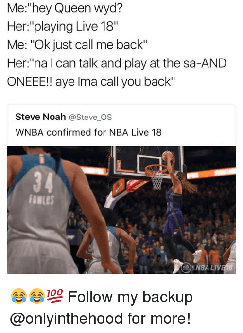 """Memes, Nba, and Wyd: Me:""""hey Queen wyd?  Her:""""playing Live 18""""  Me: """"Ok just call me back""""  Her:""""na l can talk and play at the sa-AND  ONEEE!! aye lma call you back""""  Steve Noah @Steve OS  WNBA confirmed for NBA Live 18  34  fowLes  NBA LI 😂😂💯 Follow my backup @onlyinthehood for more!"""