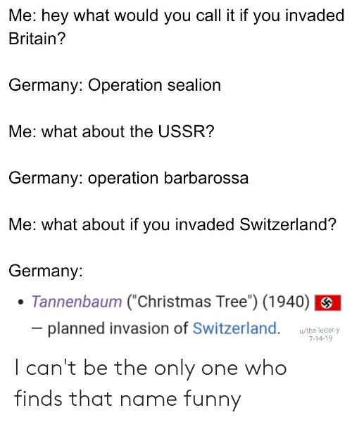 """Christmas, Funny, and Christmas Tree: Me: hey what would you call it if you invaded  Britain?  Germany: Operation sealion  Me: what about the USSR?  Germany: operation barbarossa  Me: what about if you invaded Switzerland?  Germany:  Tannenbaum (""""Christmas Tree"""") (1940)  - planned invasion of Switzerland.  u/the-letter-y  7-14-19 I can't be the only one who finds that name funny"""
