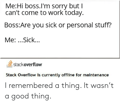 Sorry, Work, and Good: Me:Hi boss.l'm sorry but I  can't come to work today.  Boss:Are you sick or personal stuff?  Me: ...Sick...  stackoverflow  Stack Overflow is currently offline for maintenance I remembered a thing. It wasn't a good thing.