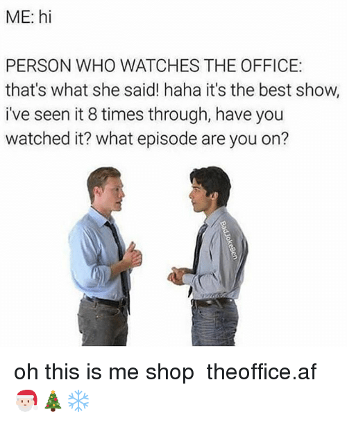 Af, Memes, and The Office: ME: hi  PERSON WHO WATCHES THE OFFICE  that's what she said! haha it's the best show,  i've seen it 8 times through, have you  watched it? what episode are you on? oh this is me shop ➵ theoffice.af 🎅🏻🎄❄️