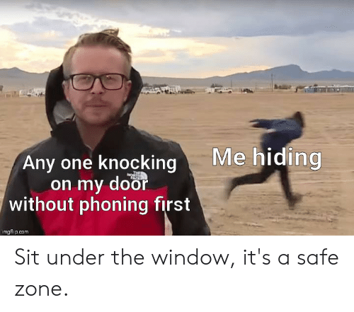 Safe Zone: Me hiding  Any one knocking  on my door  without phoning first  imgflip.com Sit under the window, it's a safe zone.