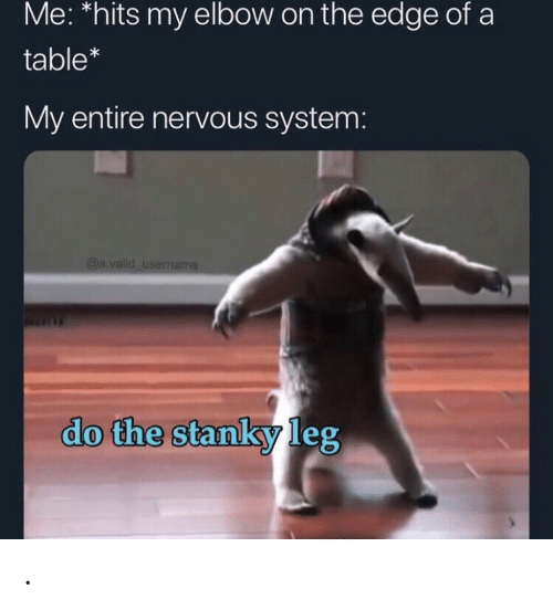 Table, Edge, and The Edge: Me: *hits my elbow on the edge of a  table*  My entire nervous system:  @a.valid usermame  do the stanky leg .