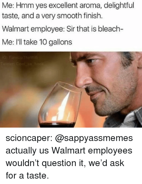 Bleach: Me: Hmm yes excellent aroma, delightful  taste, and a very smooth finish.  Walmart employee: Sir that is bleach-  Me: I'll take 10 gallons scioncaper:  @sappyassmemes actually us Walmart employees wouldn't question it, we'd ask for a taste.