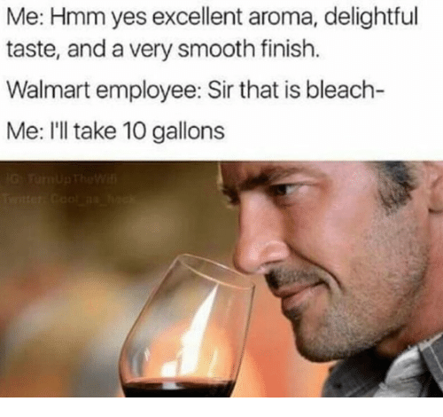 Bleach: Me: Hmm yes excellent aroma, delightful  taste, and a very smooth finish.  Walmart employee: Sir that is bleach-  Me: I'll take 10 gallons
