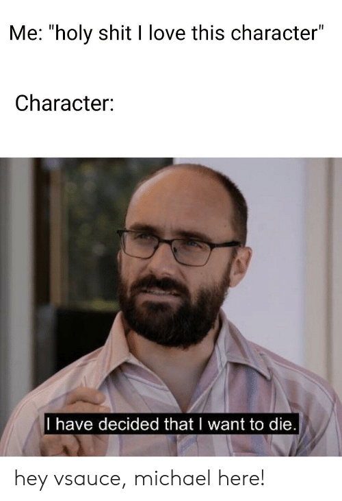 """Love, Shit, and Michael: Me: """"holy shit I love this character""""  Character:  I have decided that I want to die hey vsauce, michael here!"""